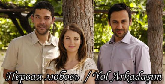 Первая любовь / Yol Arkadasim (Сериал, Турция), 2008 год