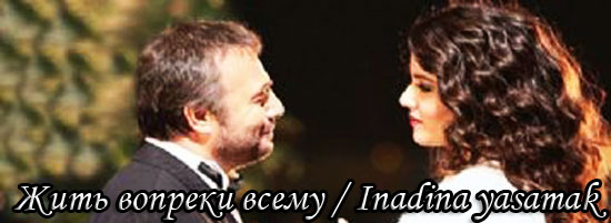 Жить вопреки всему / Inadina yasamak (Сериал, Турция)