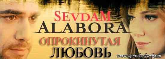 Опрокинутый любовью / Опрокинутая любовь / Повергнутый любовью / Любовь моя, Алабора / Sevdam Alabora. Турция
